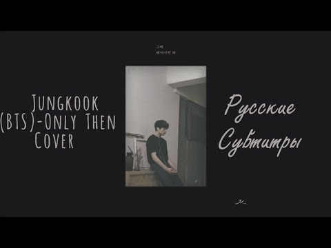 Jungkook (BTS) - Only Then Cover рус. саб