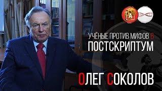 Олег Соколов. Ученые против мифов 6. Постскриптум.