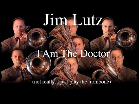 Jim Lutz - I Am The Doctor (not really, I just play the trombone)