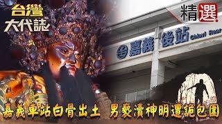 【台灣大代誌 精選】嘉義車站白骨出土 男褻瀆神明遭詭包圍