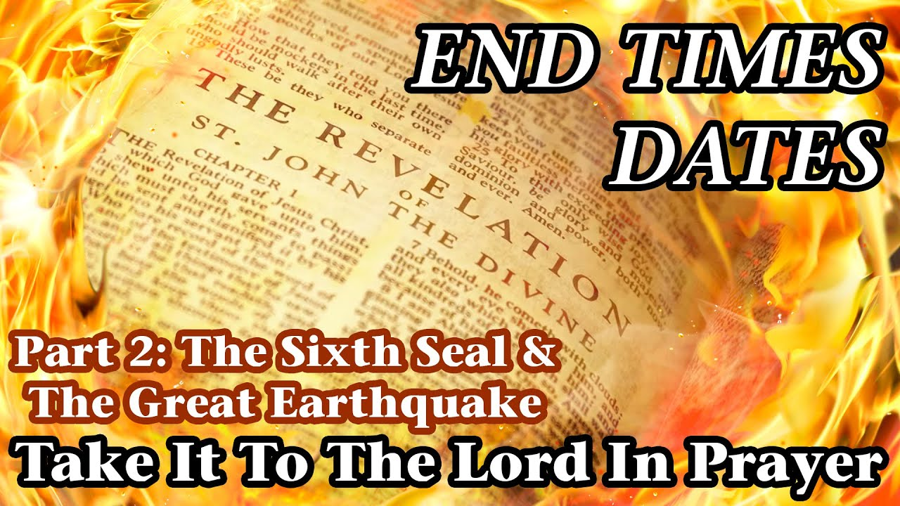 End Times Dates - Take It To The Lord In Prayer Part 2 - The Sixth Seal & The Great Earthquake