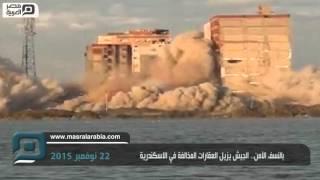 مصر العربية | بالنسف الآمن.. الجيش يزيل العقارات المخالفة في الاسكندرية