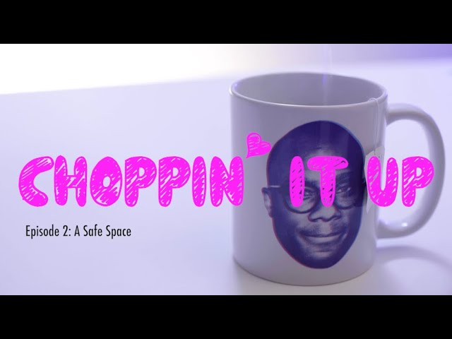 Choppin' It Up Ep2: A Safe Space