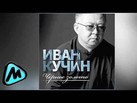 ИВАН КУЧИН  ЧЁРНОЕ ЗОЛОТО альбом 2014  IVAN KUCHIN  CHYERNOE ZOLOTO