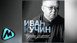 ИВАН КУЧИН - ЧЁРНОЕ ЗОЛОТО (альбом 2014) / IVAN KUCHIN - CHYERNOE ZOLOTO