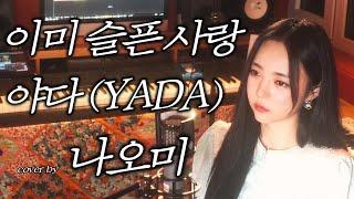 이미 슬픈 사랑 - 야다(YADA)_cover by 나오미