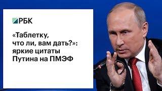 «Таблетку, что ли, вам дать?»: яркие цитаты Путина на ПМЭФ