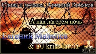 Евгений Мальцев & Dj kriss latvia - А над лагерем ночь ( муз. и слова: Аркадий Кобяков )