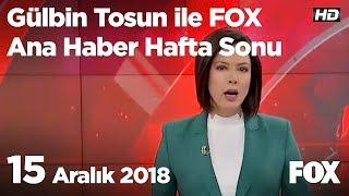 15 Aralık 2018 Gülbin Tosun ile FOX Ana Haber Hafta Sonu