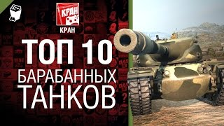 ТОП 10 барабанных танков - рассказывает КРАН [World of Tanks]