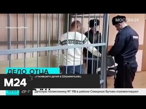 Бросившего детей в Шереметьево отца отправили в СИЗО - Москва 24