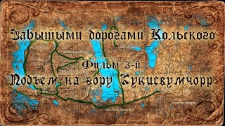 Забытыми дорогами Кольского (2016). Фильм 3й. Подъем на гору Кукисвумчорр