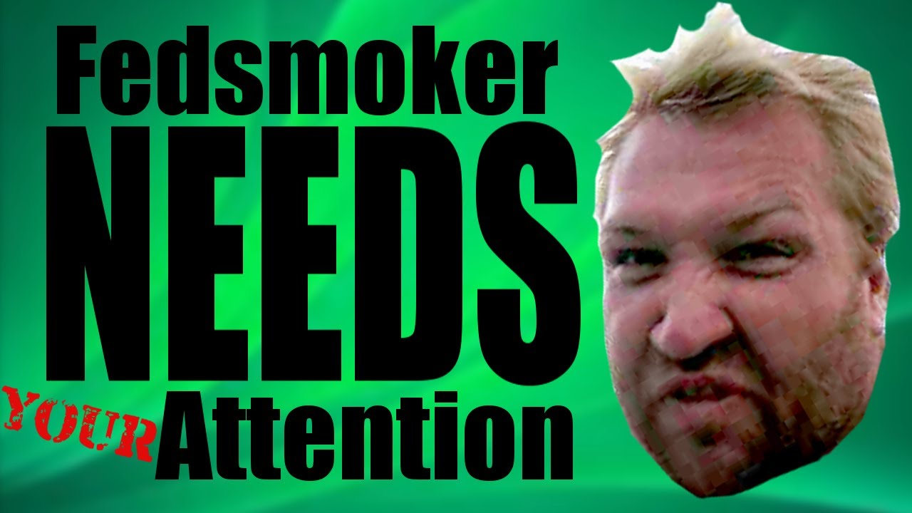 Fedsmoker NEEDS Your Attention
