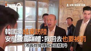 韓國瑜結束訪陸 安慰被罰媒體:我回去也要被罰