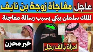 عاجل ومفاجئ: رسالة غير متوقعة من زوجة الأمير محمد بن نايف للملك سلمان أدهشت الجميع