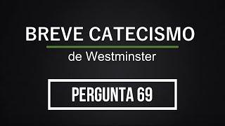 Breve Catecismo - Pergunta 69