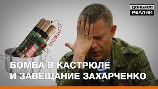 Бомба в кастрюле и завещание Захарченко | Донбасc Реалии