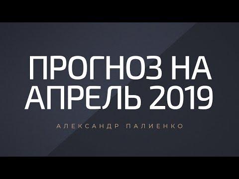 Прогноз на Апрель 2019. Александр Палиенко.