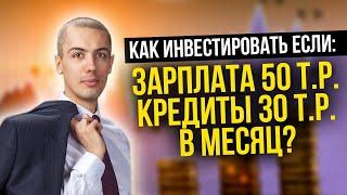 Как инвестировать с зарплатой 50 тысяч и кредитами на 30 тысяч рублей в месяц? Куда инвестировать?