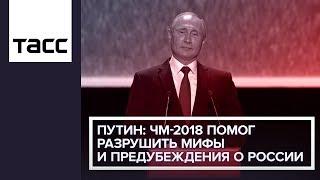Путин: ЧМ-2018 помог разрушить мифы и предубеждения о России