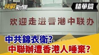 【挑戰精華】中共錦衣衛?中聯辦遭香港人唾棄?