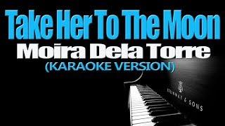 TAKE HER TO THE MOON - Moira Dela Torre (KARAOKE VERSION)