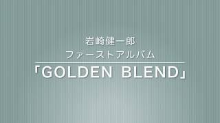 岩崎健一郎1stアルバム「GOLDEN BLEND」試聴動画です。 詳しい情報は ht...