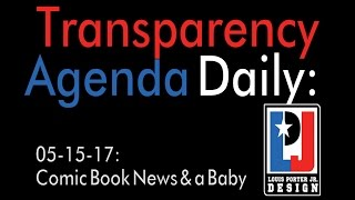 Transparency Agenda Daily May 15, 2017 - Comic Book News & a Baby