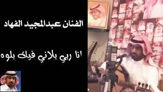 الفنان عبدالمجيد الفهاد   -  انا ربي بلاني فيك بلوه