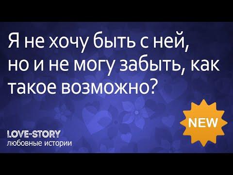 Истории про любовь | Я не хочу быть с ней, но и не могу забыть, как такое возможно?