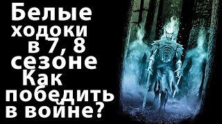 Белые ходоки в 7, 8 сезоне. Что мы знаем о них? Как победить в войне? Игра престолов