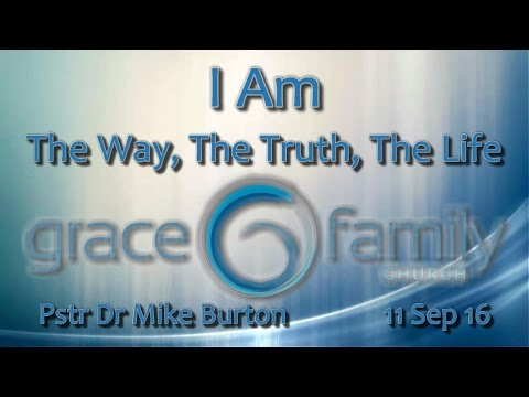 I Am (pt 6): The Way, The Truth, The Life - Pstr Dr Mike Burton