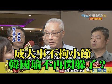 【精彩】成大事不拘小節 韓國瑜不再閃躲了?!