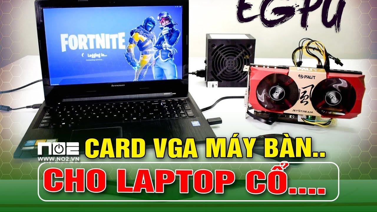 Egpu dùng card đồ họa  KHỦNG Của máy tính bàn cho laptop siêu cổ