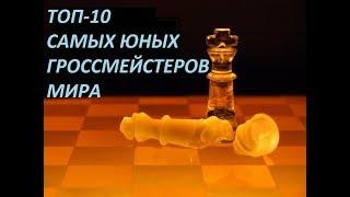 ТОП-10 САМЫХ ЮНЫХ ГРОССМЕЙСТЕРОВ МИРА