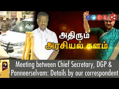 Meeting between Chief Secretary, DGP & Panneerselvam : Details by our correspondent