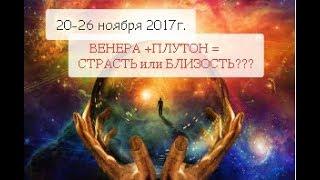 📌20-26 ноября 2017г. ❤ВЕНЕРА+♨️ПЛУТОН = КОМУ ЖДАТЬ СТРАСТЕЙ И ДЕНЕГ???