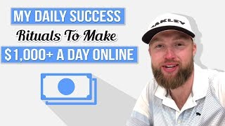My Daily Success Rituals To Make $1,000+ A Day Online