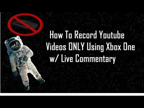 How To Record Youtube Videos ONLY Using Xbox One w/ Live Commentary!!!