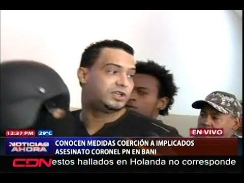 Conocen medidas de coerción a implicados caso coronel PN en Baní