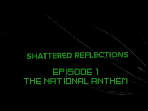 The National Anthem - Shattered Reflections Episode 1