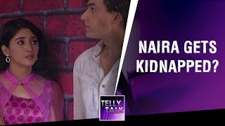 SHOCKING! Naira gets KIDNAPPED? | Yeh Rishta Kya Kehlata Hai