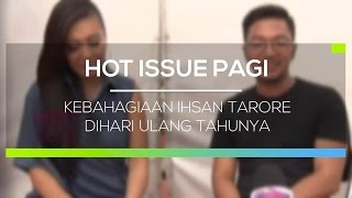 Kebahagiaan Ihsan Tarore Dihari Ulang Tahunya - Hot Issue Pagi