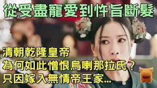 清朝乾隆非常憎恨那拉,使其生前斷髮,死後也不得好過,別被電視劇誤導了...