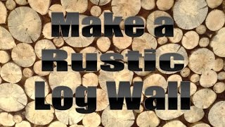 Make A Rustic Log Wall By Mitchell Dillman And Alex Fahl