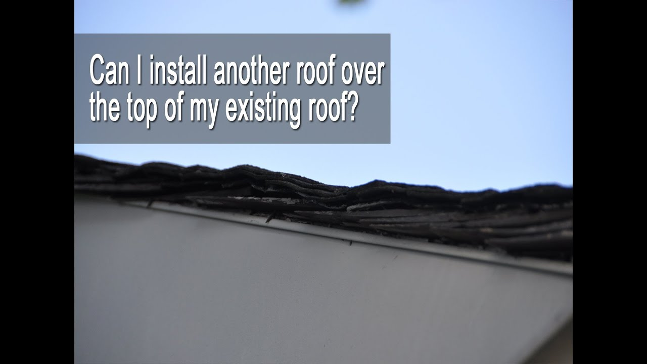 Can I Install Another Roof Over The Top Of My Existing Roof?
