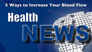 Today's HealthNews For You - 5 Ways to Improve Your Blood Flow