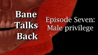Bane Talks Back: Episode Seven: Male privilege