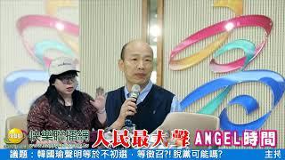 人民最大聲-安圻(Angel) 20190424 韓國瑜聲明等於不初選,等徵召?!脫黨可能嗎?