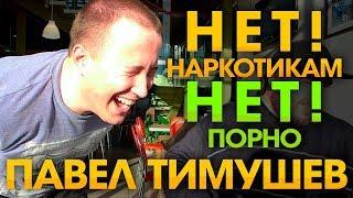 Павел Тимушев - НЕТ наркотикам! НЕТ порно!